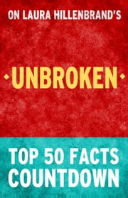 Unbroken by Laura Hillenbrand - Top 50 Facts Countdown ebook by TOP 50 FACTS
