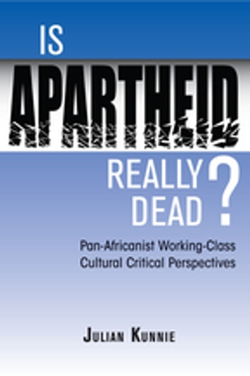 Is Apartheid Really Dead? Pan Africanist Working Class Cultural Critical Perspectives eBook by Julian Kunnie