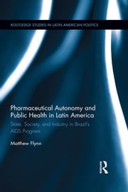 Pharmaceutical Autonomy and Public Health in Latin America - State, Society and Industry in Brazil's AIDS Program ebook by Matthew B. Flynn
