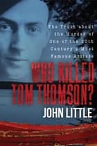 Who Killed Tom Thomson? - The Truth about the Murder of One of the 20th Century's Most Famous Artists ebook by