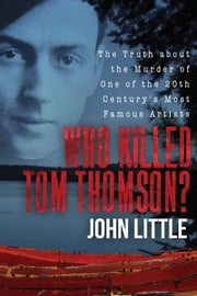 Who Killed Tom Thomson? - The Truth about the Murder of One of the 20th Century's Most Famous Artists ebook by John Little