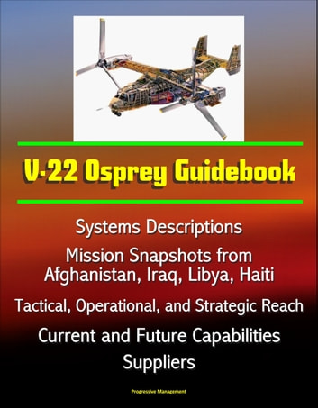 V-22 Osprey Guidebook: Systems Descriptions, Mission Snapshots from Afghanistan, Iraq, Libya, Haiti, Tactical, Operational, and Strategic Reach, Current and Future Capabilities, Suppliers ebook by Progressive Management