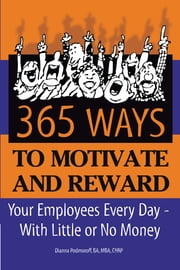 365 Ways to Motivate and Reward Your Employees Every Day: With Little or No Money ebook by Dianna Podmoroff