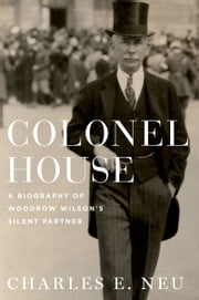 Colonel House: A Biography of Woodrow Wilsons Silent Partner ebook by Charles E. Neu
