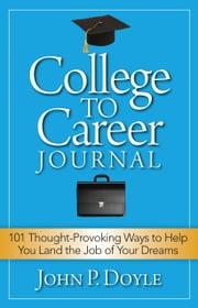College to Career Journal - 101 Thought-Provoking Ways to Help You Land the Job of Your Dreams ebook by John P. Doyle