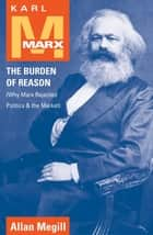 Karl Marx - The Burden of Reason (Why Marx Rejected Politics and the Market) ebook by Allan Megill