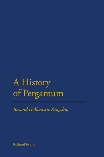 A History of Pergamum - Beyond Hellenistic Kingship ebook by Dr Richard Evans