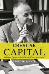 Creative Capital - Georges Doriot and the Birth of Venture Capital ebook by Spencer E. Ante