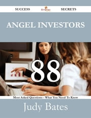 Angel Investors 88 Success Secrets - 88 Most Asked Questions On Angel Investors - What You Need To Know ebook by Judy Bates