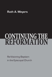 Continuing the Reformation - Re-Visioning Baptism in the Episcopal Church ebook by Ruth A. Meyers