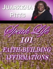 Speak Life: 101 Faith Building Affirmations ebook by Juarkena Pitts