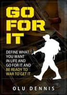 Go For It: Define What You Want In Life And Go For It. And Be Ready To War To Get It. ebook by Olu Dennis