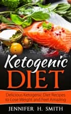 Ketogenic Diet: Delicious Ketogenic Diet Recipes to Lose Weight and Feel Amazing - Ketogenic Cookbook, #1 ebook by Jennifer Smith