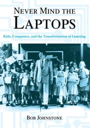 Never Mind the Laptops - Kids, Computers, and the Transformation of Learning ebook by Bob Johnstone