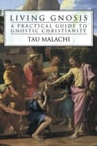 Living Gnosis: A Practical Guide to Gnostic Christianity ebook by Tau Malachi