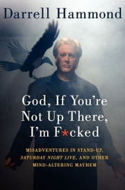 God, If You're Not Up There, I'm F*cked - Tales of Stand-Up, Saturday Night Live, and Other Mind-Altering Mayhem ebook by Darrell Hammond