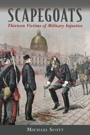Scapegoats - Thirteen Victims of Military Injustice ebook by Michael Scott, Magnus Linklater