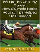 My Life, My Job, My Career: How 6 Simple Horse Racing Tips Helped Me Succeed ebook by Mark Bolden