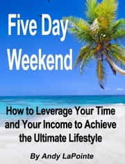 Five Day Weekend: How to Leverage Your Time and Your Income to Achieve the Ultimate Lifestyle ebook by Andy LaPointe