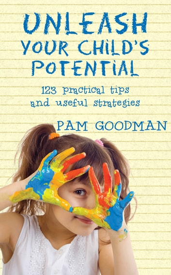 Unleash Your Child's Potential - 123 practical tips and useful strategies ebook by Pam Goodman