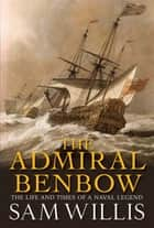The Admiral Benbow - The Life and Times of a Naval Legend ebook by Sam Willis