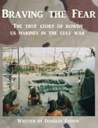 Braving the Fear: The True Story of Rowdy US Marines in the Gulf War ebook by Douglas Foster