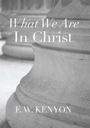 What We Are in Christ ebook by E.W. Kenyon