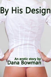 By His Design (Billionaire SF BDSM Erotica) eBook by Dana Bowman