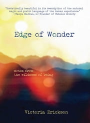 Edge of Wonder - Notes from the Wildness of Being ebook by Victoria Erickson
