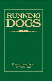 Running Dogs - Or, Dogs That Hunt By Sight - The Early History, Origins, Breeding & Management Of Greyhounds, Whippets, Irish Wolfhounds, Deerhounds, Borzoi and Other Allied Eastern Hounds ebook by Tony Read