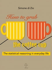 How to grab the coffee cup. The statistical reasoning in everyday life ebook by Simone Di Zio
