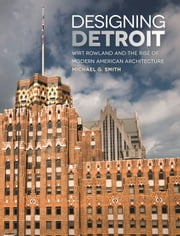 Designing Detroit - Wirt Rowland and the Rise of Modern American Architecture ebook by Michael G. Smith