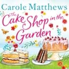 The Cake Shop in the Garden - The feel-good read about love, life, family and cake! audiobook by Carole Matthews
