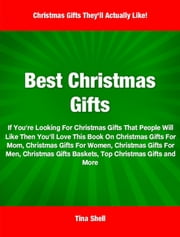 Best Christmas Gifts - If You're Looking For Christmas Gifts That People Will Like Then You'll Love This Book On Christmas Gifts For Mom, Christmas Gifts For Women, Christmas Gifts For Men, Christmas Gifts Baskets Best Friend Christmas Gifts, Top Christmas Gifts and More ebook by Tina Shell