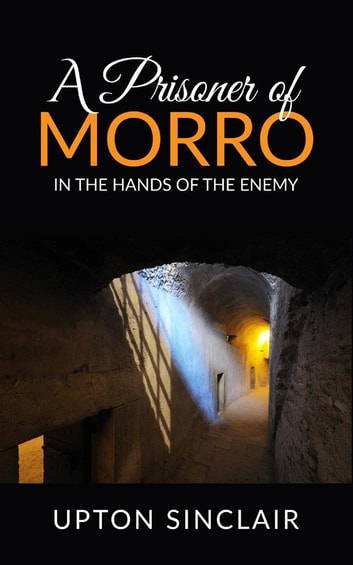 A Prisoner of Morro; In the Hands of the Enemy ebook by Upton Sinclair