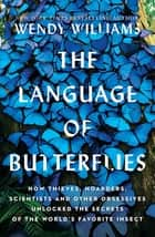 The Language of Butterflies - How Thieves, Hoarders, Scientists, and Other Obsessives Unlocked the Secrets of the World's Favorite Insect ebook by