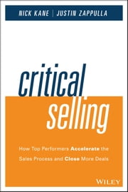 Critical Selling - How Top Performers Accelerate the Sales Process and Close More Deals ebook by Nick Kane,Justin Zappulla