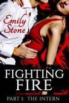 Fighting Fire #1: The Intern (Steamy New Adult Romance) - Fighting Fire, #1 ebook by Emily Stone