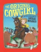 The Original Cowgirl - The Wild Adventures of Lucille Mulhall ebook by Heather Lang, Suzanne Beaky