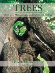 Trees - Their Use, Management, Cultivation and Biology - A Comprehensive Guide ebook by Bob Watson