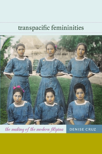 Transpacific Femininities - The Making of the Modern Filipina ebook by Denise Cruz