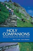 Holy Companions - Spiritual Practices from the Celtic Saints ebook by Mary C. Earle