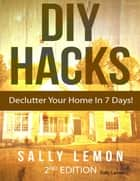 Diy Hacks to Declutter Your Home In 7 Days! ebook by Sally Lemon