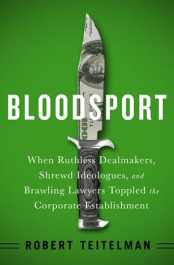 Bloodsport - When Ruthless Dealmakers, Shrewd Ideologues, and Brawling Lawyers Toppled the Corporate Establishment ebook by Robert Teitelman