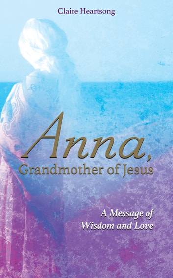 Anna, Grandmother of Jesus - A Message of Wisdom and Love ebook by Claire Heartsong,Claire Ann Clemett