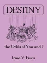 Destiny: the Odds of You and I ebook by Irina V. Boca