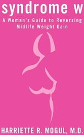 Syndrome W - A Woman's Guide to Reversing Midlife Weight Gain ebook by Harriette R. Mogul, M.D., M.P.H.