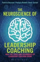 The Neuroscience of Leadership Coaching - Why the Tools and Techniques of Leadership Coaching Work ebook by Patricia Bossons, Patricia Riddell, Denis Sartain