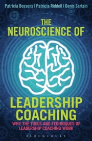 The Neuroscience of Leadership Coaching - Why the Tools and Techniques of Leadership Coaching Work ebook by Patricia Bossons,Patricia Riddell,Denis Sartain