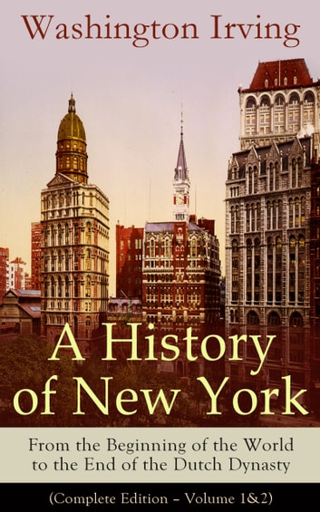 A History of New York: From the Beginning of the World to the End of the Dutch Dynasty (Complete Edition – Volume 1&2): From the Prolific American Writer, Biographer and Historian, Author of Life of George Washington, Lives of Mahomet and His Success ebook by Washington  Irving